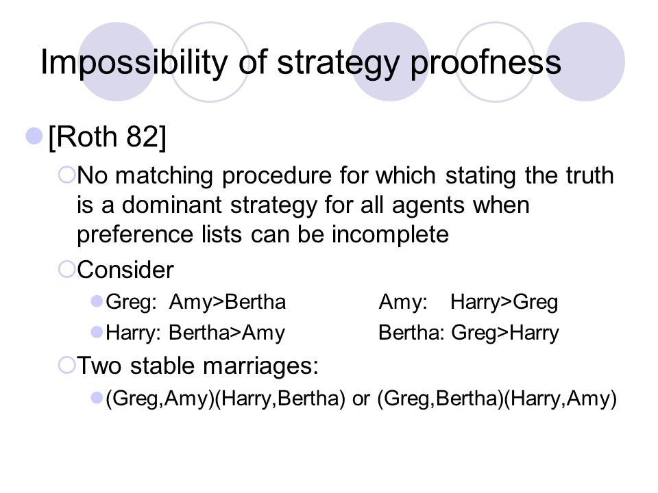 Impossibility of strategy proofness [Roth 82]  No matching procedure for which stating the truth is a dominant strategy for all agents when preference lists can be incomplete  Consider Greg: Amy>Bertha Amy: Harry>Greg Harry: Bertha>Amy Bertha: Greg>Harry  Two stable marriages: (Greg,Amy)(Harry,Bertha) or (Greg,Bertha)(Harry,Amy)