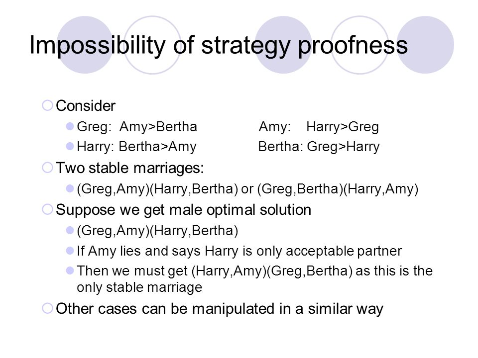 Impossibility of strategy proofness  Consider Greg: Amy>Bertha Amy: Harry>Greg Harry: Bertha>Amy Bertha: Greg>Harry  Two stable marriages: (Greg,Amy)(Harry,Bertha) or (Greg,Bertha)(Harry,Amy)  Suppose we get male optimal solution (Greg,Amy)(Harry,Bertha) If Amy lies and says Harry is only acceptable partner Then we must get (Harry,Amy)(Greg,Bertha) as this is the only stable marriage  Other cases can be manipulated in a similar way