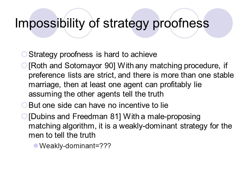Impossibility of strategy proofness  Strategy proofness is hard to achieve  [Roth and Sotomayor 90] With any matching procedure, if preference lists are strict, and there is more than one stable marriage, then at least one agent can profitably lie assuming the other agents tell the truth  But one side can have no incentive to lie  [Dubins and Freedman 81] With a male-proposing matching algorithm, it is a weakly-dominant strategy for the men to tell the truth Weakly-dominant=