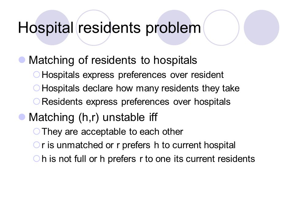 Hospital residents problem Matching of residents to hospitals  Hospitals express preferences over resident  Hospitals declare how many residents they take  Residents express preferences over hospitals Matching (h,r) unstable iff  They are acceptable to each other  r is unmatched or r prefers h to current hospital  h is not full or h prefers r to one its current residents