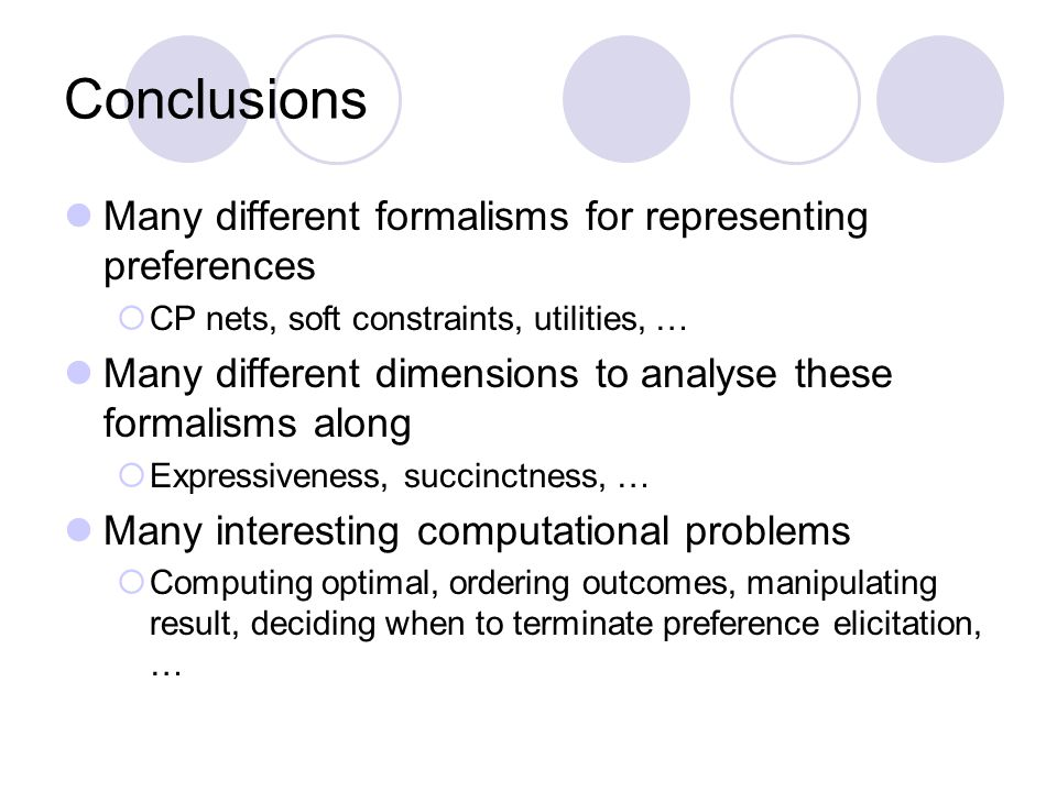 Conclusions Many different formalisms for representing preferences  CP nets, soft constraints, utilities, … Many different dimensions to analyse these formalisms along  Expressiveness, succinctness, … Many interesting computational problems  Computing optimal, ordering outcomes, manipulating result, deciding when to terminate preference elicitation, …