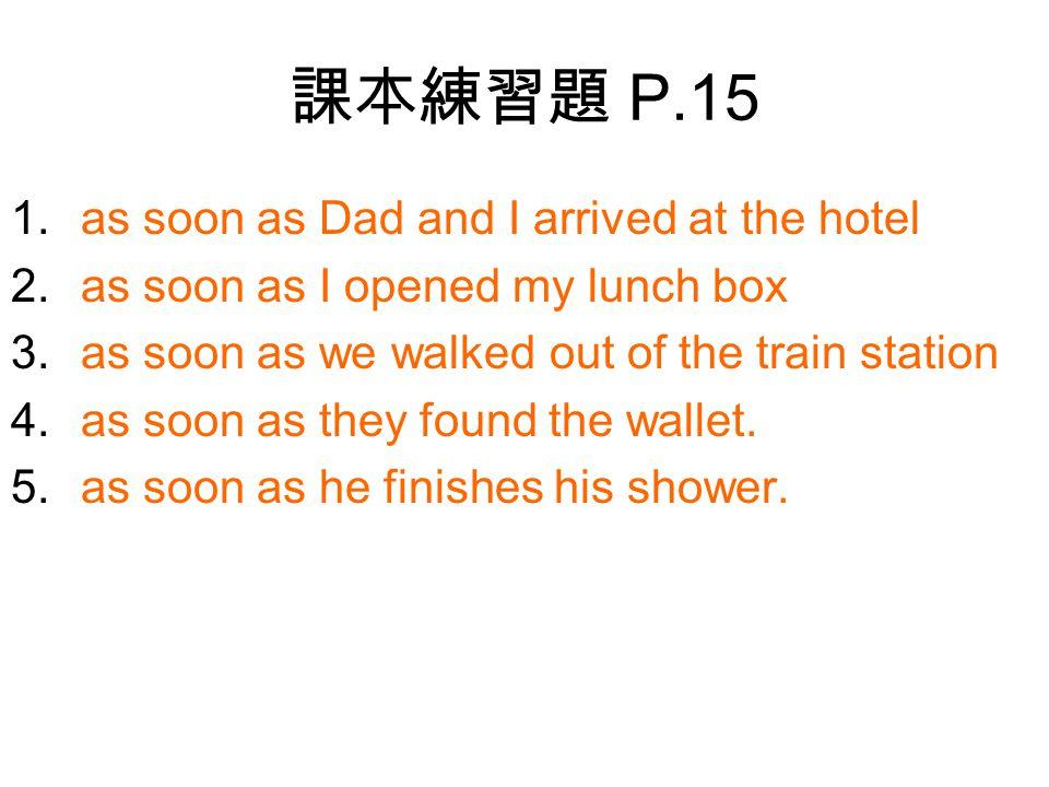 課本練習題 P.15 1.as soon as Dad and I arrived at the hotel 2.as soon as I opened my lunch box 3.as soon as we walked out of the train station 4.as soon as they found the wallet.