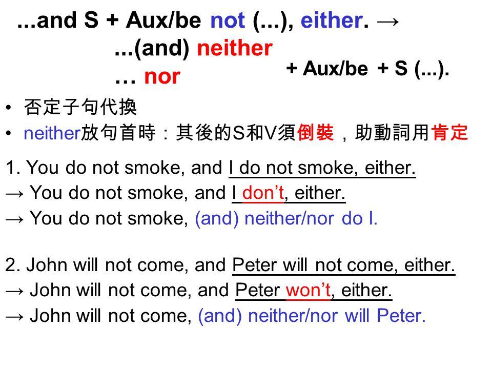 否定子句代換 neither 放句首時:其後的 S 和 V 須倒裝,助動詞用肯定 1.You do not smoke, and I do not smoke, either.
