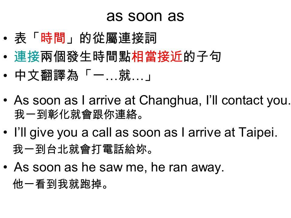 as soon as 表「時間」的從屬連接詞 連接兩個發生時間點相當接近的子句 中文翻譯為「一 … 就 … 」 As soon as I arrive at Changhua, I'll contact you.