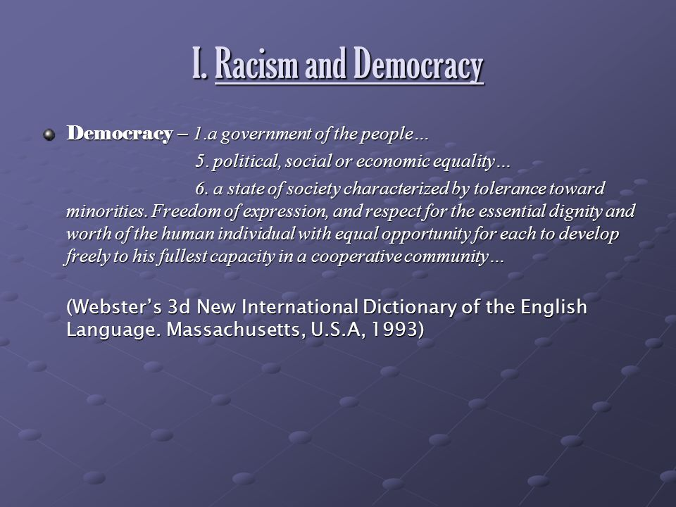 I. Racism and Democracy Democracy – 1.a government of the people… 5. political, social or economic equality… 5. political, social or economic equality