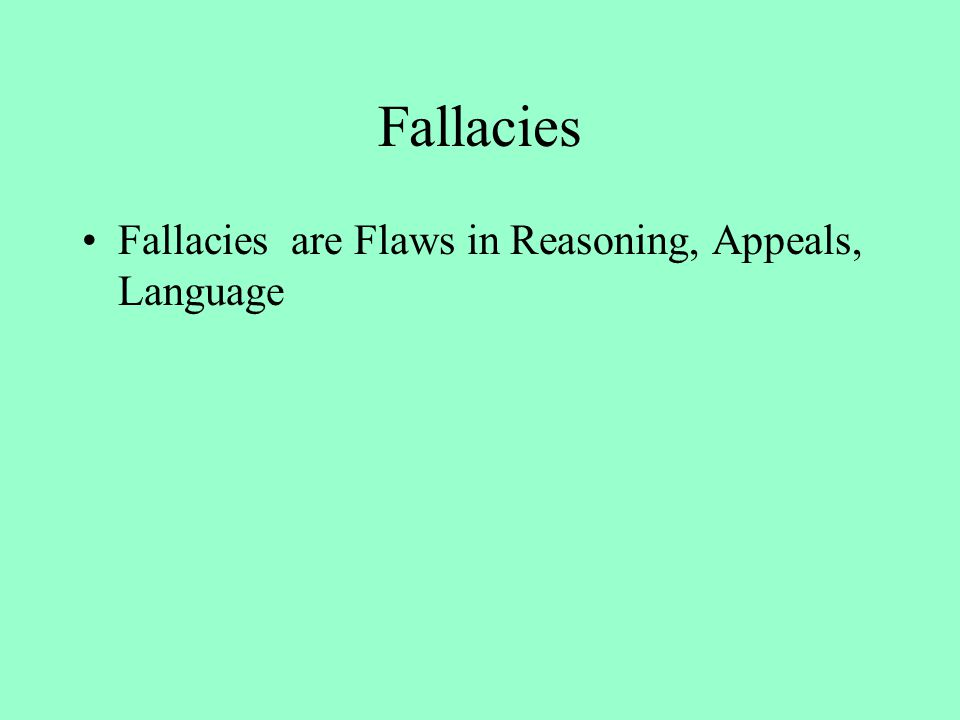 Fallacies in Reasoning Hasty Generalization Composition Division Non-Sequiter Circular Reasoning Ad Hominem False Dichotomy Post Hoc Ergo Propter Hoc Slippery Slope