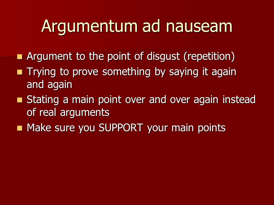 Argumentum ad nauseam Argument to the point of disgust (repetition) Argument to the point of disgust (repetition) Trying to prove something by saying it again and again Trying to prove something by saying it again and again Stating a main point over and over again instead of real arguments Stating a main point over and over again instead of real arguments Make sure you SUPPORT your main points Make sure you SUPPORT your main points