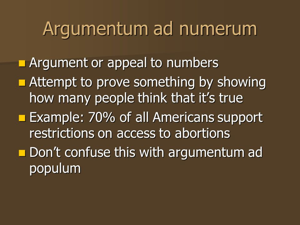 Argumentum ad numerum Argument or appeal to numbers Argument or appeal to numbers Attempt to prove something by showing how many people think that it'