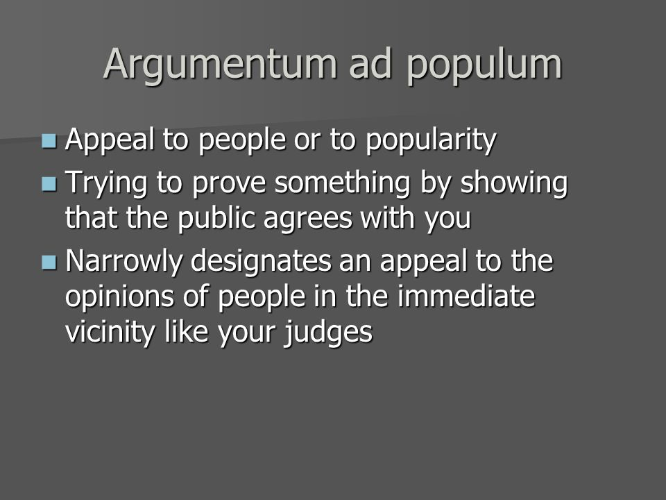 Argumentum ad populum Appeal to people or to popularity Appeal to people or to popularity Trying to prove something by showing that the public agrees