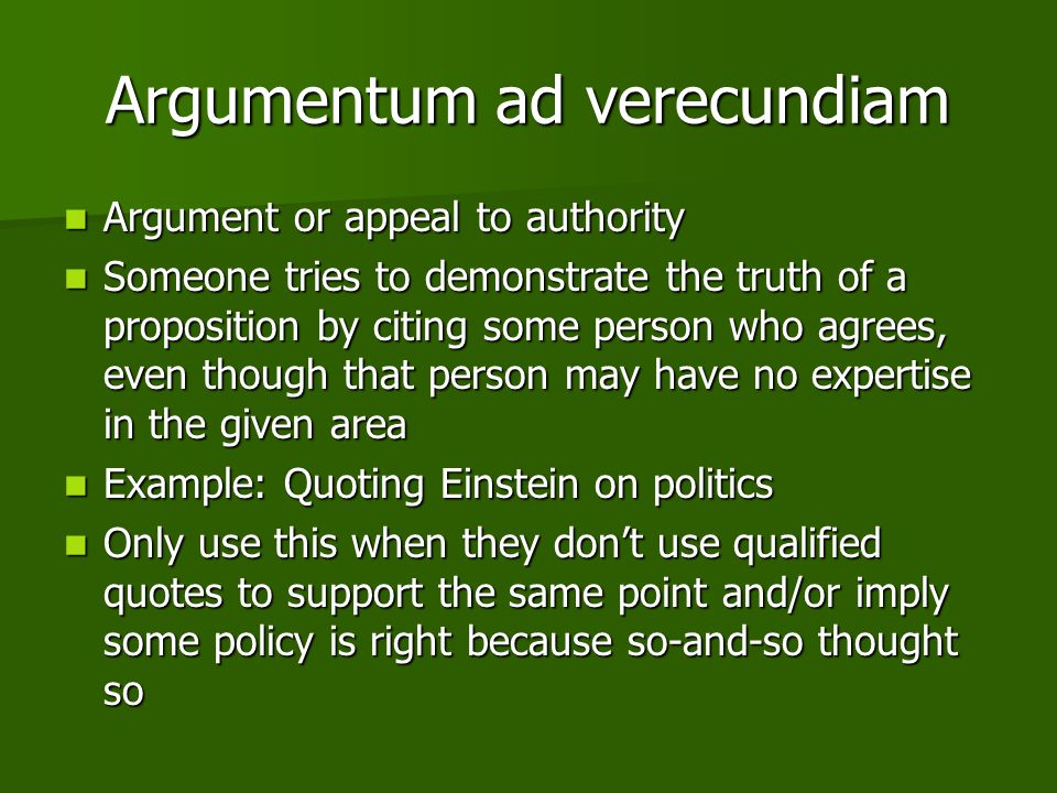 Argumentum ad verecundiam Argument or appeal to authority Argument or appeal to authority Someone tries to demonstrate the truth of a proposition by citing some person who agrees, even though that person may have no expertise in the given area Someone tries to demonstrate the truth of a proposition by citing some person who agrees, even though that person may have no expertise in the given area Example: Quoting Einstein on politics Example: Quoting Einstein on politics Only use this when they don't use qualified quotes to support the same point and/or imply some policy is right because so-and-so thought so Only use this when they don't use qualified quotes to support the same point and/or imply some policy is right because so-and-so thought so