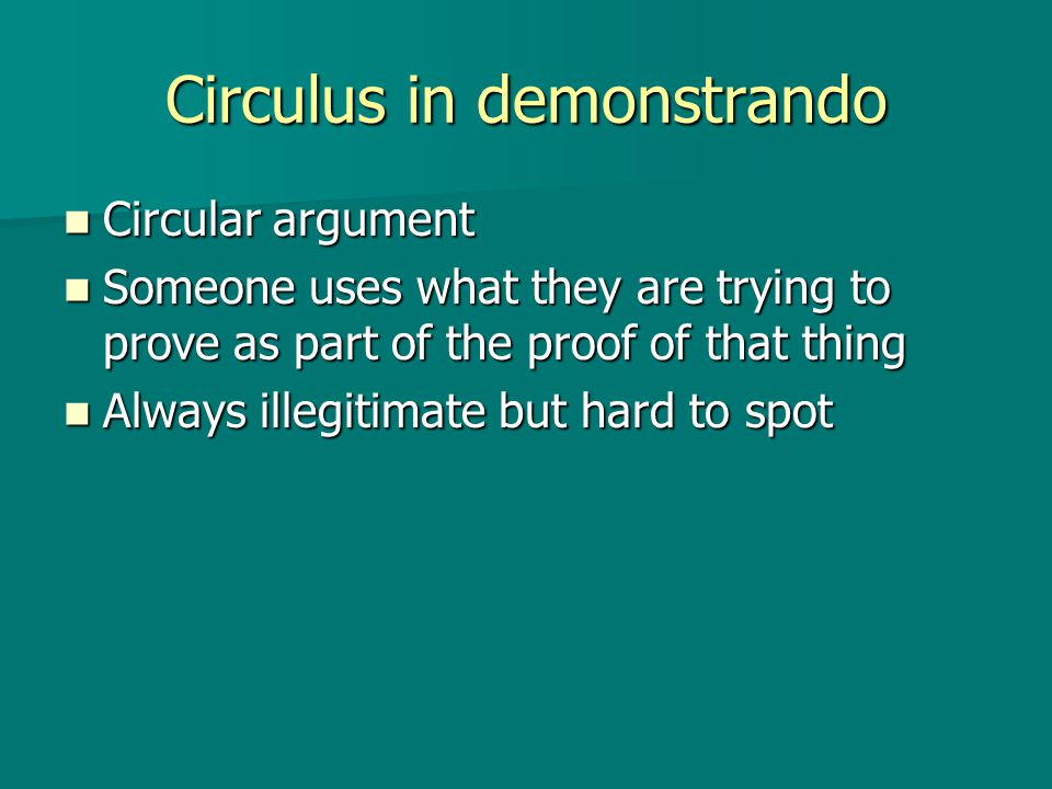 Circulus in demonstrando Circular argument Circular argument Someone uses what they are trying to prove as part of the proof of that thing Someone uses what they are trying to prove as part of the proof of that thing Always illegitimate but hard to spot Always illegitimate but hard to spot