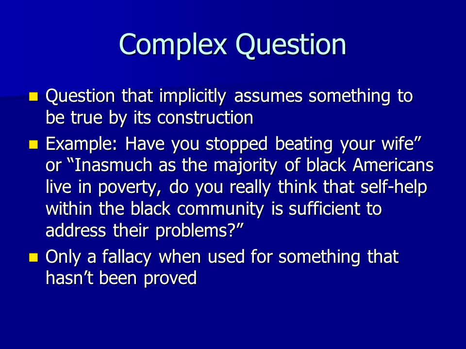 Complex Question Question that implicitly assumes something to be true by its construction Question that implicitly assumes something to be true by its construction Example: Have you stopped beating your wife or Inasmuch as the majority of black Americans live in poverty, do you really think that self-help within the black community is sufficient to address their problems Example: Have you stopped beating your wife or Inasmuch as the majority of black Americans live in poverty, do you really think that self-help within the black community is sufficient to address their problems Only a fallacy when used for something that hasn't been proved Only a fallacy when used for something that hasn't been proved