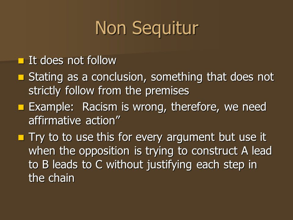 Non Sequitur It does not follow It does not follow Stating as a conclusion, something that does not strictly follow from the premises Stating as a conclusion, something that does not strictly follow from the premises Example: Racism is wrong, therefore, we need affirmative action Example: Racism is wrong, therefore, we need affirmative action Try to to use this for every argument but use it when the opposition is trying to construct A lead to B leads to C without justifying each step in the chain Try to to use this for every argument but use it when the opposition is trying to construct A lead to B leads to C without justifying each step in the chain