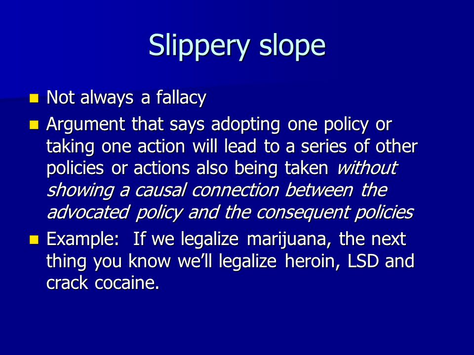 Slippery slope Not always a fallacy Not always a fallacy Argument that says adopting one policy or taking one action will lead to a series of other po