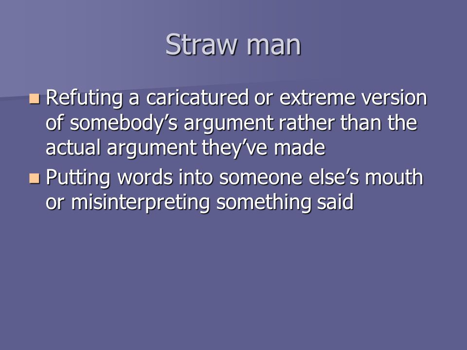 Straw man Refuting a caricatured or extreme version of somebody's argument rather than the actual argument they've made Refuting a caricatured or extreme version of somebody's argument rather than the actual argument they've made Putting words into someone else's mouth or misinterpreting something said Putting words into someone else's mouth or misinterpreting something said