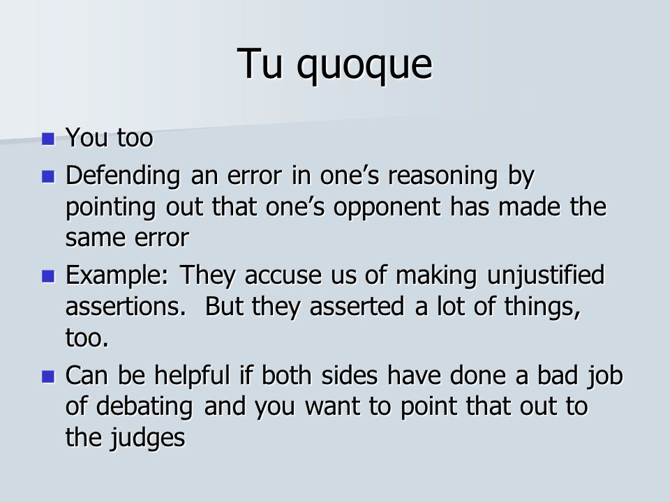 Tu quoque You too You too Defending an error in one's reasoning by pointing out that one's opponent has made the same error Defending an error in one'
