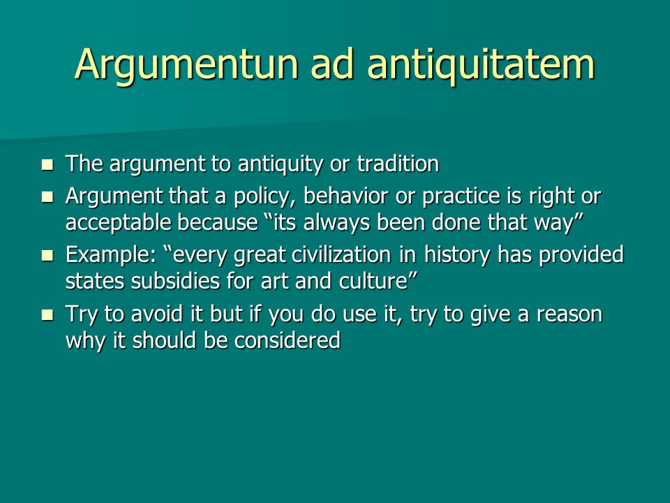 Argumentum ad hominem Argument directed at the person Argument directed at the person Attacking the character or motives of a person who has stated and idea rather than the idea itself; can also be an attack on the source of information Attacking the character or motives of a person who has stated and idea rather than the idea itself; can also be an attack on the source of information my opponents are fascists or Richard Nixon was liar and a cheat my opponents are fascists or Richard Nixon was liar and a cheat Can also be used when the person talking has something to gain from the policy (example: Bill Gates talking against anti-trust legislation) Can also be used when the person talking has something to gain from the policy (example: Bill Gates talking against anti-trust legislation)