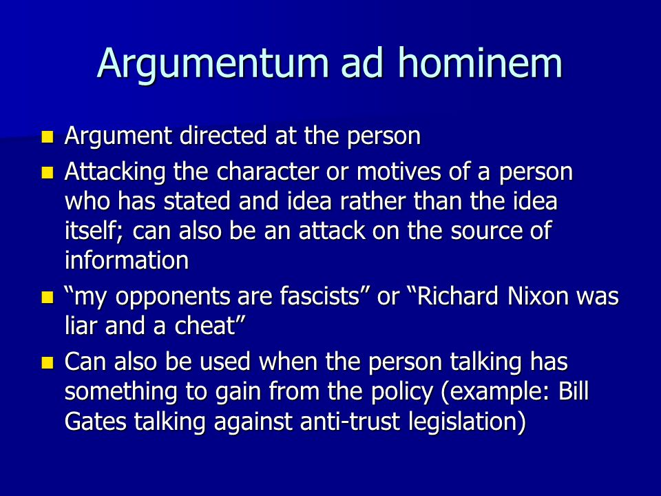 Argumentum ad hominem Argument directed at the person Argument directed at the person Attacking the character or motives of a person who has stated an