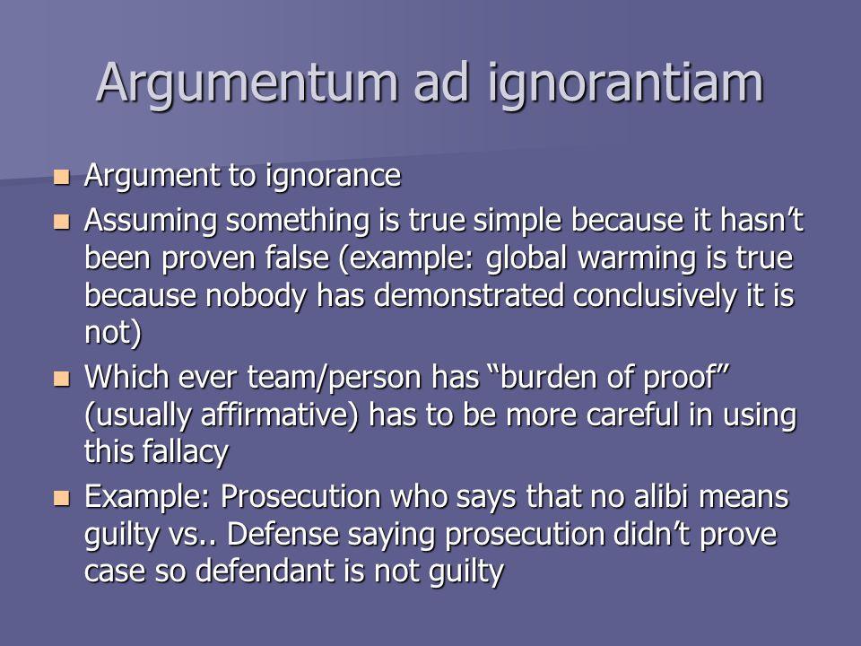 Argumentum ad ignorantiam Argument to ignorance Argument to ignorance Assuming something is true simple because it hasn't been proven false (example: