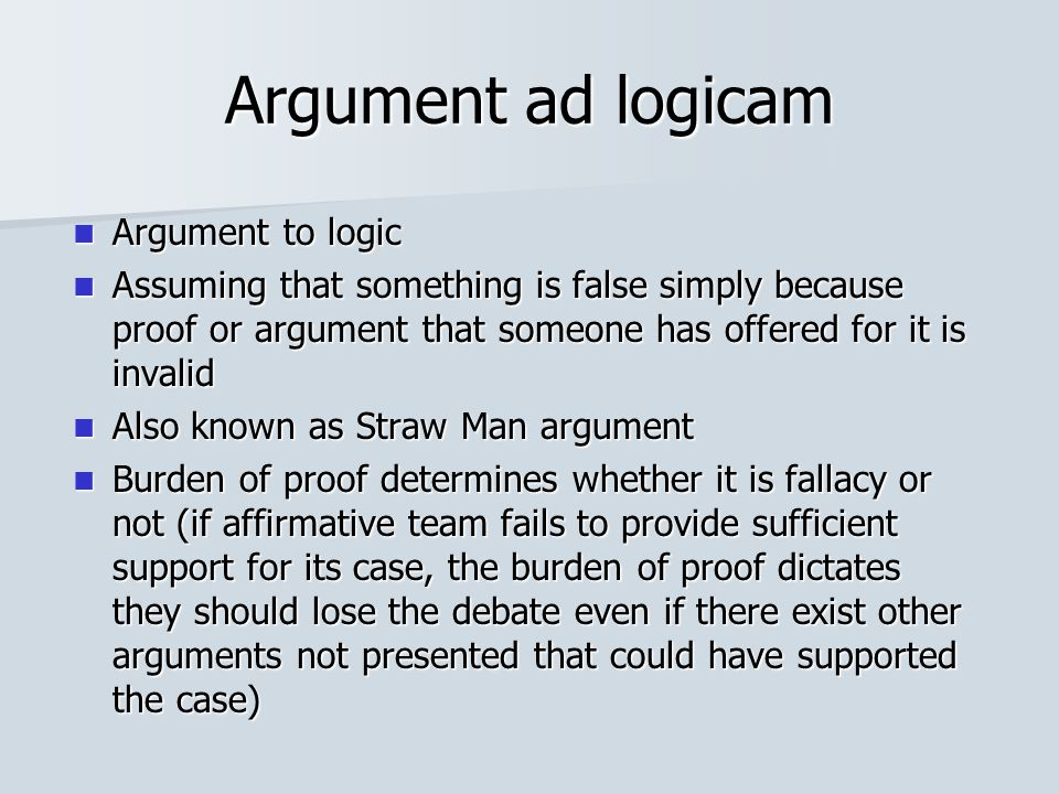 Argument ad logicam Argument to logic Argument to logic Assuming that something is false simply because proof or argument that someone has offered for it is invalid Assuming that something is false simply because proof or argument that someone has offered for it is invalid Also known as Straw Man argument Also known as Straw Man argument Burden of proof determines whether it is fallacy or not (if affirmative team fails to provide sufficient support for its case, the burden of proof dictates they should lose the debate even if there exist other arguments not presented that could have supported the case) Burden of proof determines whether it is fallacy or not (if affirmative team fails to provide sufficient support for its case, the burden of proof dictates they should lose the debate even if there exist other arguments not presented that could have supported the case)