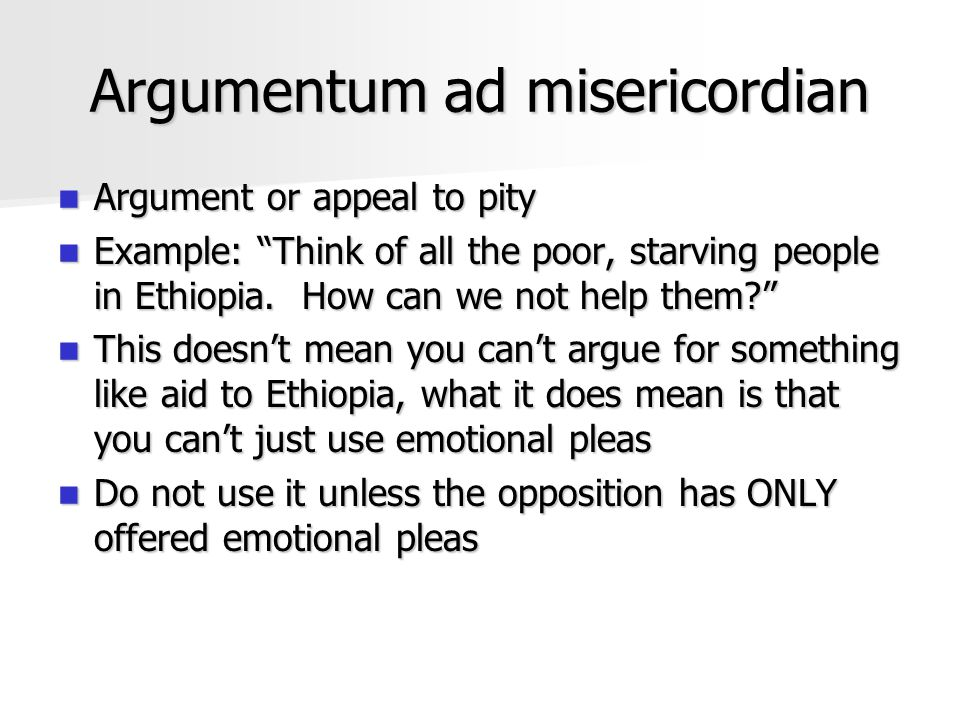 """Argumentum ad misericordian Argument or appeal to pity Argument or appeal to pity Example: """"Think of all the poor, starving people in Ethiopia. How ca"""