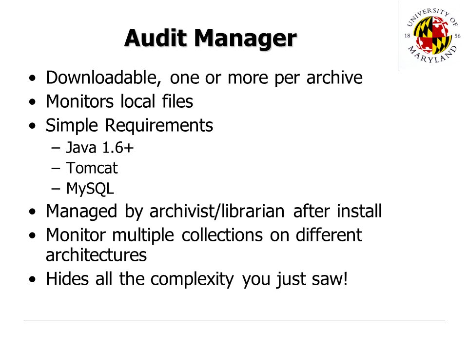 Audit Manager Downloadable, one or more per archive Monitors local files Simple Requirements –Java 1.6+ –Tomcat –MySQL Managed by archivist/librarian after install Monitor multiple collections on different architectures Hides all the complexity you just saw!