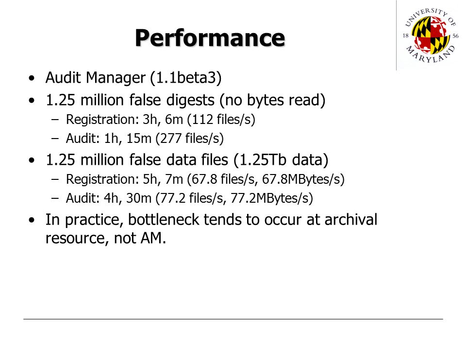Performance Audit Manager (1.1beta3) 1.25 million false digests (no bytes read) –Registration: 3h, 6m (112 files/s) –Audit: 1h, 15m (277 files/s) 1.25 million false data files (1.25Tb data) –Registration: 5h, 7m (67.8 files/s, 67.8MBytes/s) –Audit: 4h, 30m (77.2 files/s, 77.2MBytes/s) In practice, bottleneck tends to occur at archival resource, not AM.