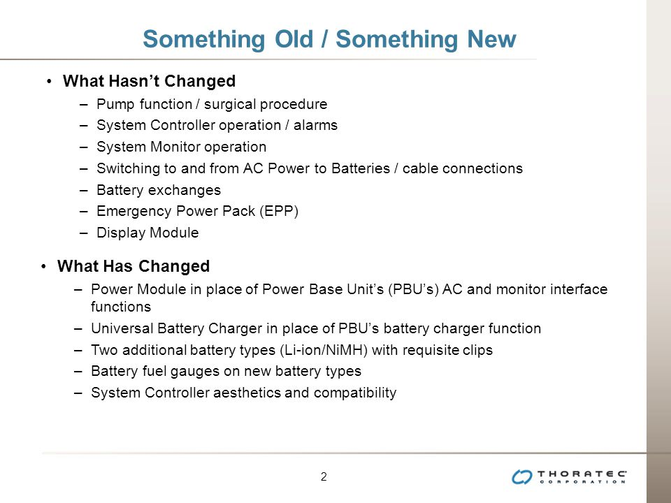 2 2 Something Old / Something New What Hasn't Changed –Pump function / surgical procedure –System Controller operation / alarms –System Monitor operation –Switching to and from AC Power to Batteries / cable connections –Battery exchanges –Emergency Power Pack (EPP) –Display Module What Has Changed –Power Module in place of Power Base Unit's (PBU's) AC and monitor interface functions –Universal Battery Charger in place of PBU's battery charger function –Two additional battery types (Li-ion/NiMH) with requisite clips –Battery fuel gauges on new battery types –System Controller aesthetics and compatibility