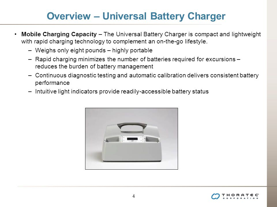 4 4 Overview – Universal Battery Charger Mobile Charging Capacity – The Universal Battery Charger is compact and lightweight with rapid charging technology to complement an on-the-go lifestyle.