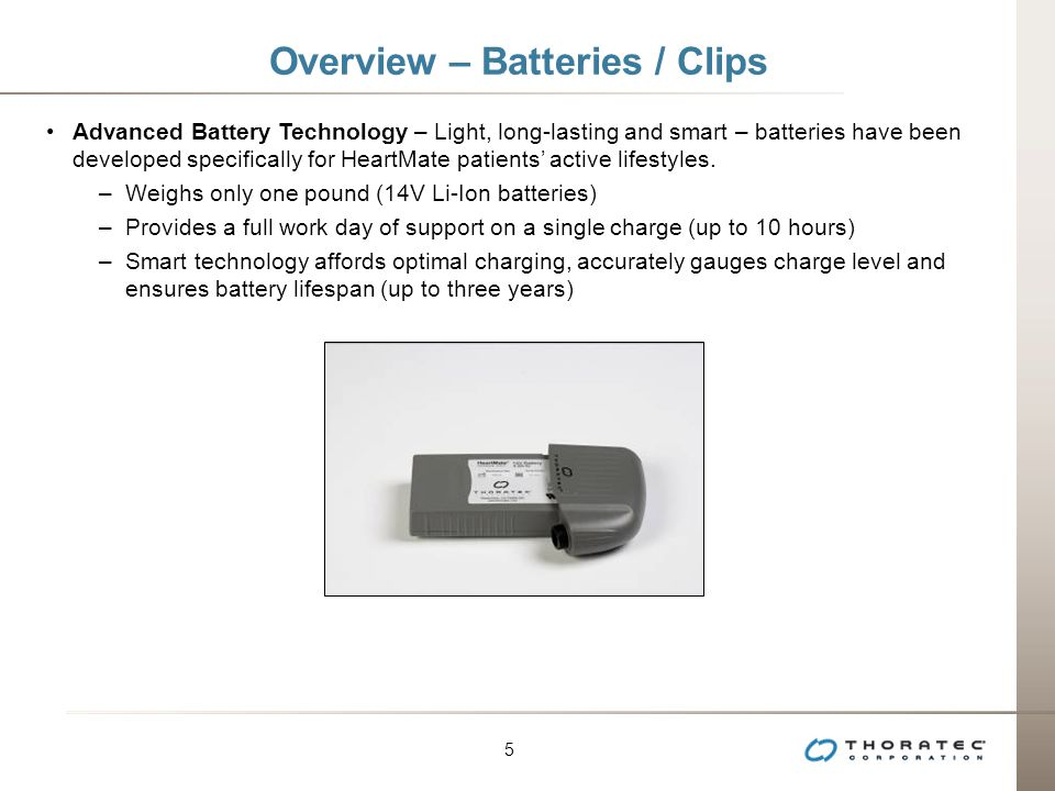 5 5 Overview – Batteries / Clips Advanced Battery Technology – Light, long-lasting and smart – batteries have been developed specifically for HeartMate patients' active lifestyles.