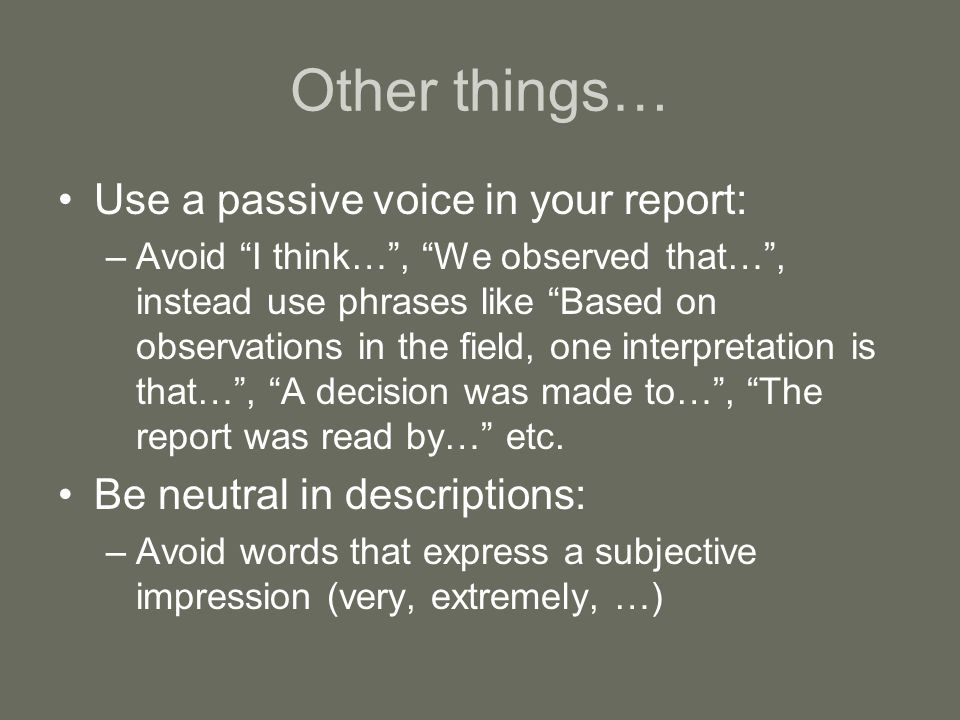 """Other things… Use a passive voice in your report: –Avoid """"I think…"""", """"We observed that…"""", instead use phrases like """"Based on observations in the field"""