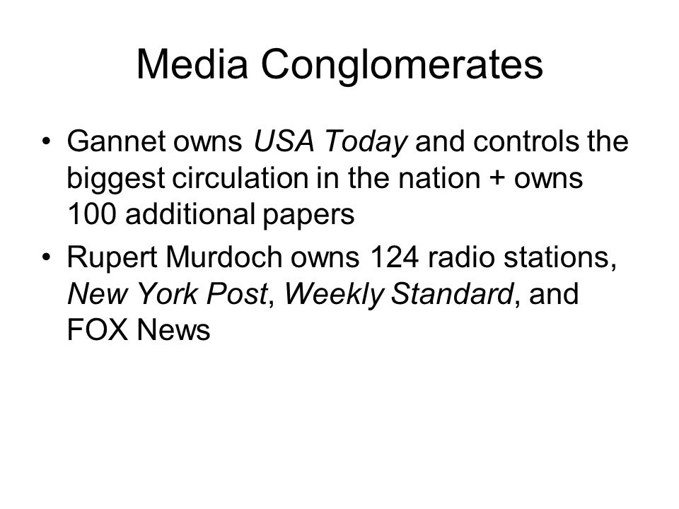 Media Conglomerates Gannet owns USA Today and controls the biggest circulation in the nation + owns 100 additional papers Rupert Murdoch owns 124 radi