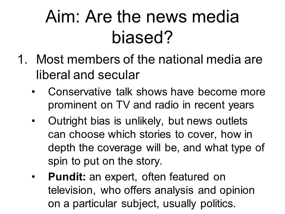 Aim: Are the news media biased? 1.Most members of the national media are liberal and secular Conservative talk shows have become more prominent on TV