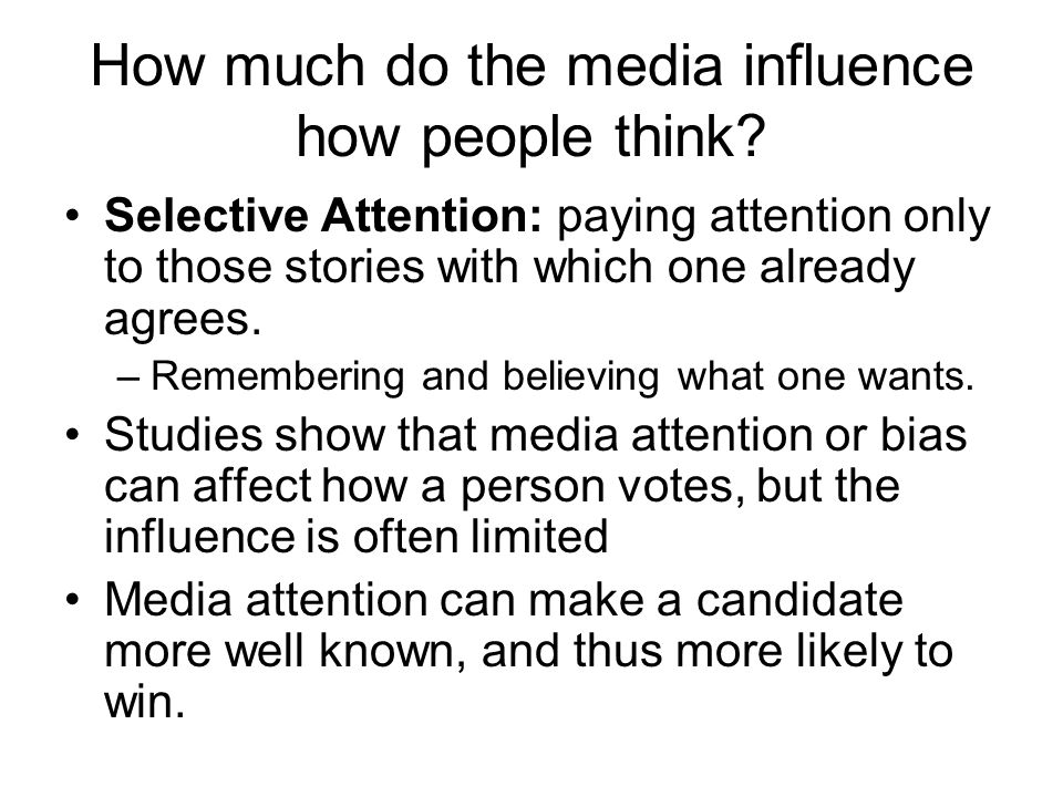 How much do the media influence how people think? Selective Attention: paying attention only to those stories with which one already agrees. –Remember