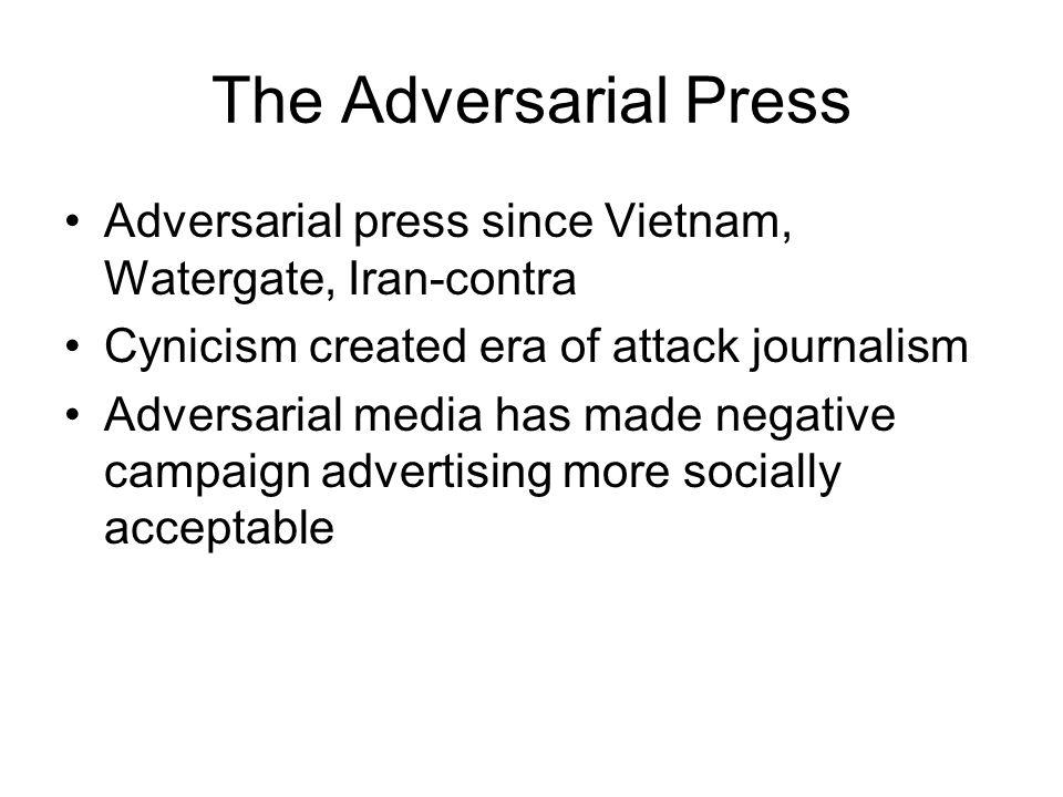 The Adversarial Press Adversarial press since Vietnam, Watergate, Iran-contra Cynicism created era of attack journalism Adversarial media has made neg
