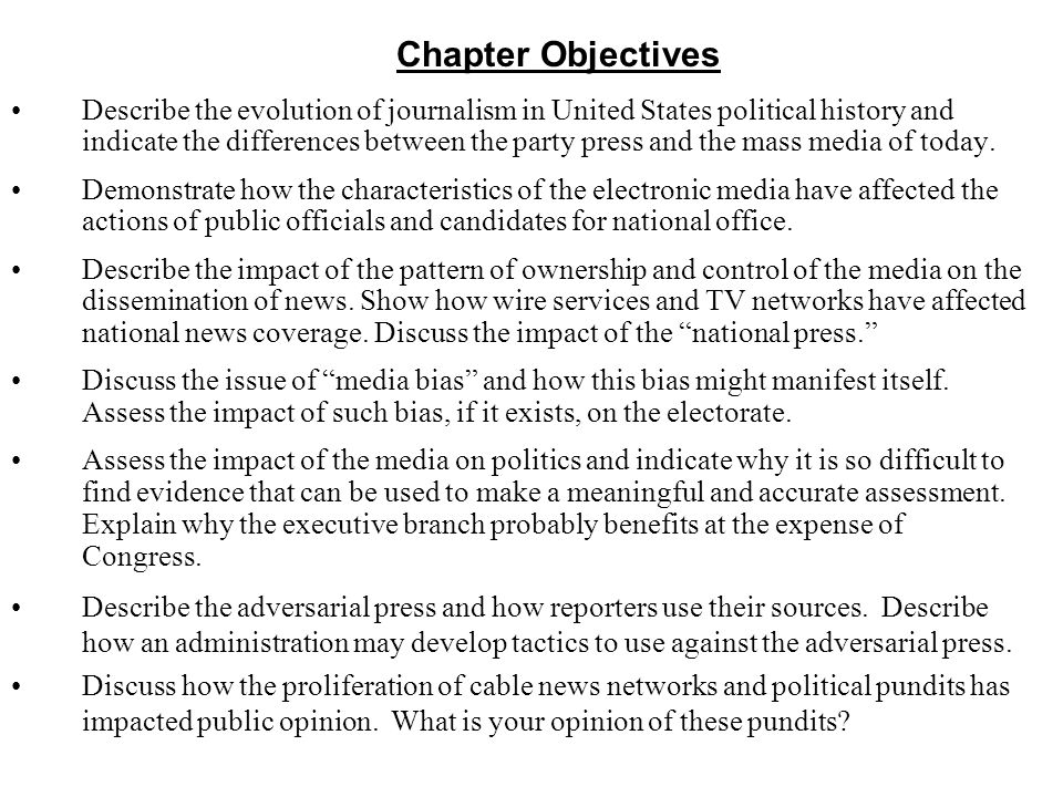 Chapter Objectives Describe the evolution of journalism in United States political history and indicate the differences between the party press and th