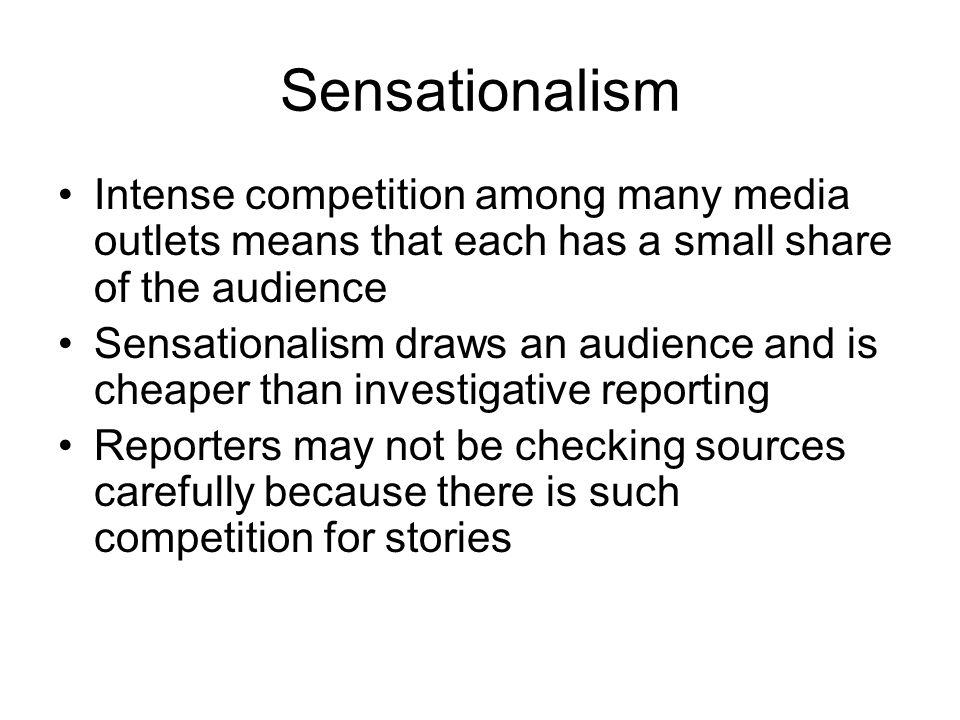 Sensationalism Intense competition among many media outlets means that each has a small share of the audience Sensationalism draws an audience and is