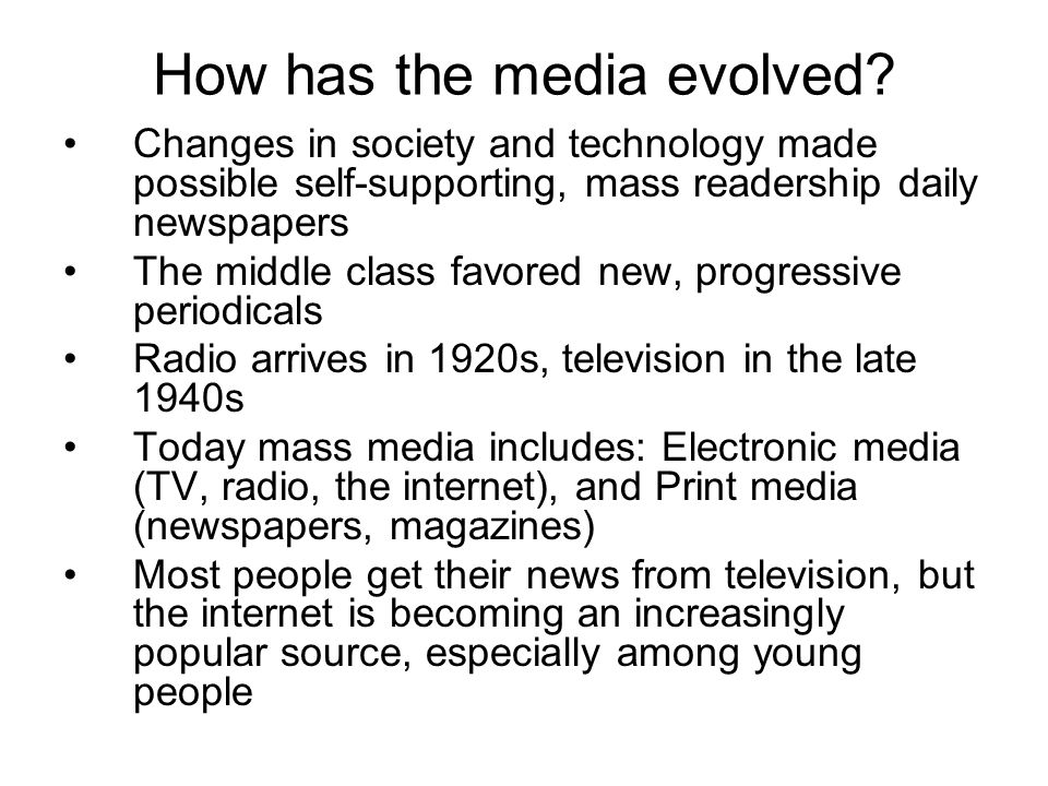 How has the media evolved? Changes in society and technology made possible self-supporting, mass readership daily newspapers The middle class favored