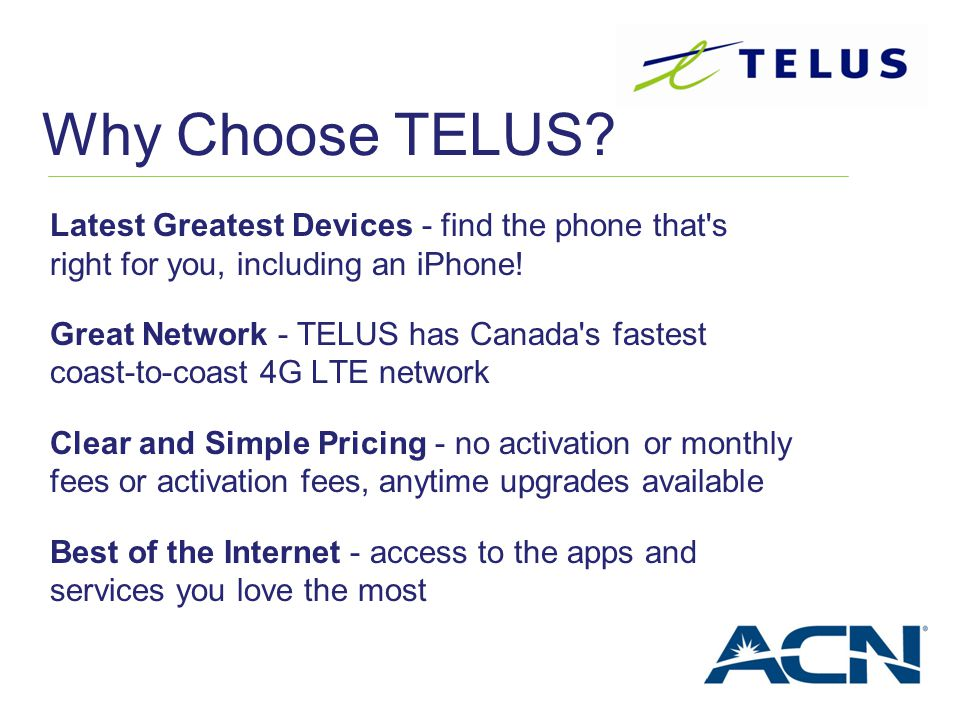 Why Choose TELUS? Latest Greatest Devices - find the phone that's right for you, including an iPhone! Great Network - TELUS has Canada's fastest coast