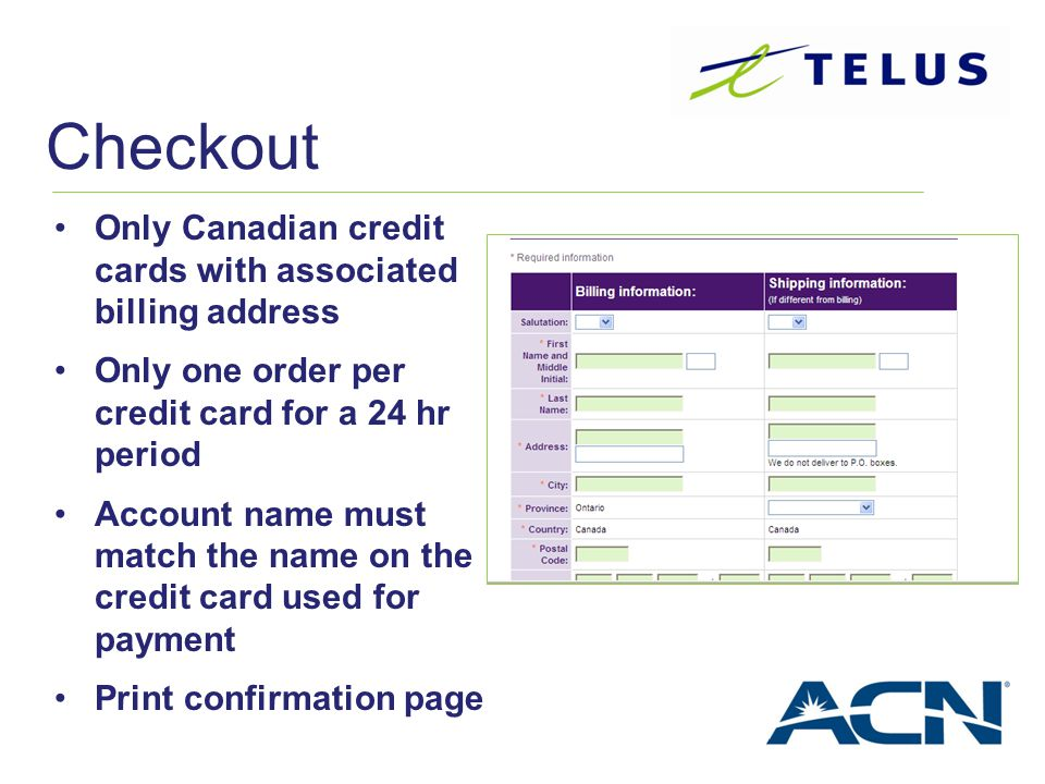 Only Canadian credit cards with associated billing address Only one order per credit card for a 24 hr period Account name must match the name on the c
