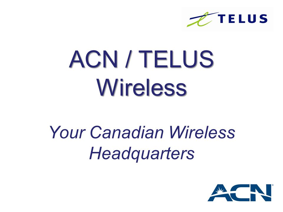 ACN / TELUS Wireless ACN / TELUS Wireless Your Canadian Wireless Headquarters