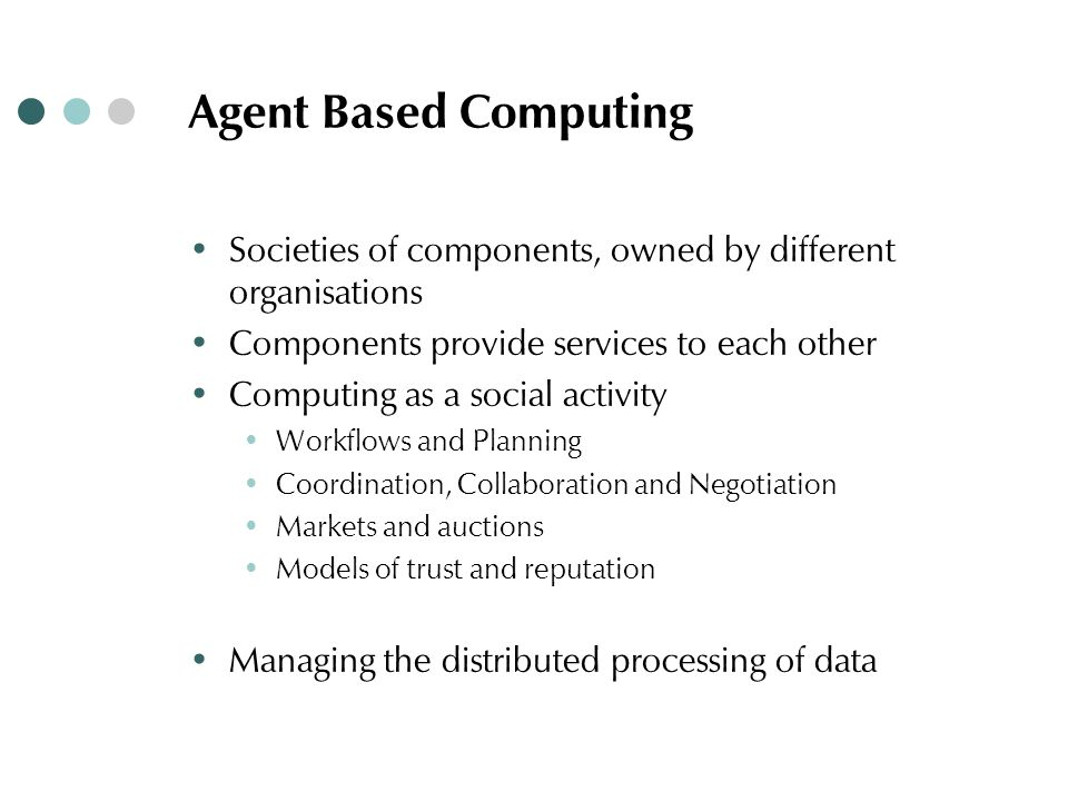 Agent Based Computing ∙ Societies of components, owned by different organisations ∙ Components provide services to each other ∙ Computing as a social activity ∙ Workflows and Planning ∙ Coordination, Collaboration and Negotiation ∙ Markets and auctions ∙ Models of trust and reputation ∙ Managing the distributed processing of data