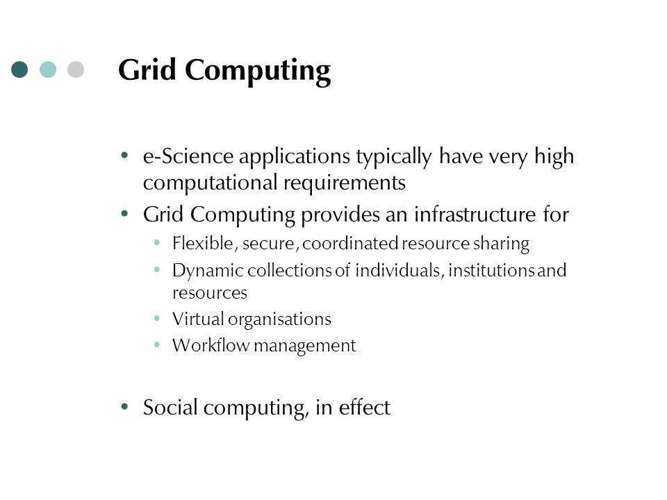 Grid Computing ∙ e-Science applications typically have very high computational requirements ∙ Grid Computing provides an infrastructure for ∙ Flexible, secure, coordinated resource sharing ∙ Dynamic collections of individuals, institutions and resources ∙ Virtual organisations ∙ Workflow management ∙ Social computing, in effect