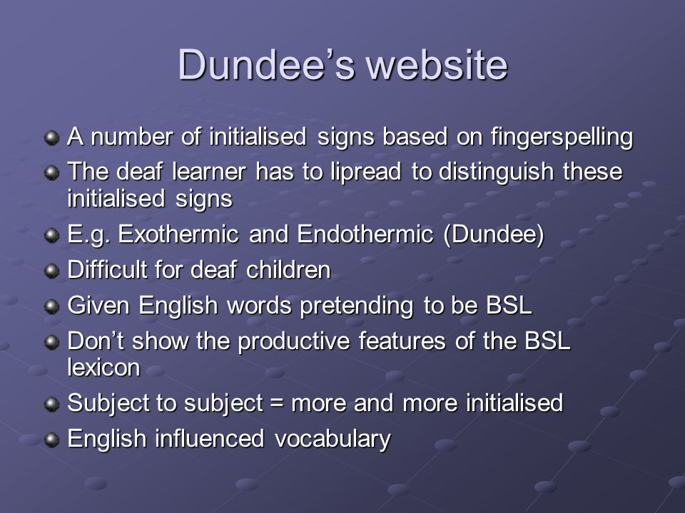 Dundee's website A number of initialised signs based on fingerspelling The deaf learner has to lipread to distinguish these initialised signs E.g.