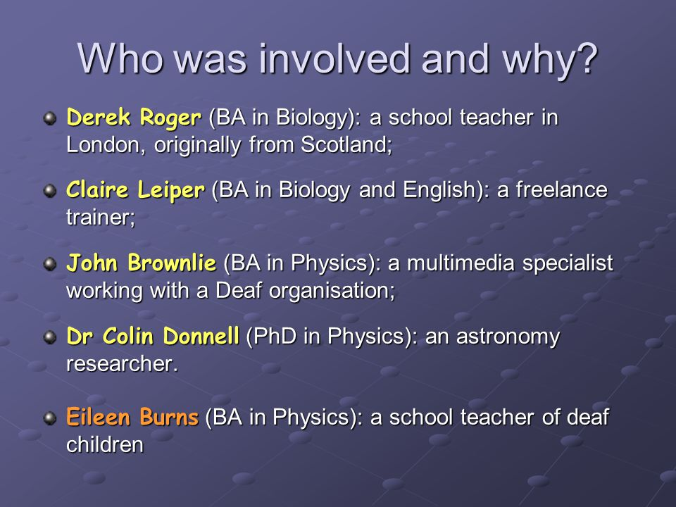 Derek Roger (BA in Biology): a school teacher in London, originally from Scotland; Claire Leiper (BA in Biology and English): a freelance trainer; John Brownlie (BA in Physics): a multimedia specialist working with a Deaf organisation; Dr Colin Donnell (PhD in Physics): an astronomy researcher.