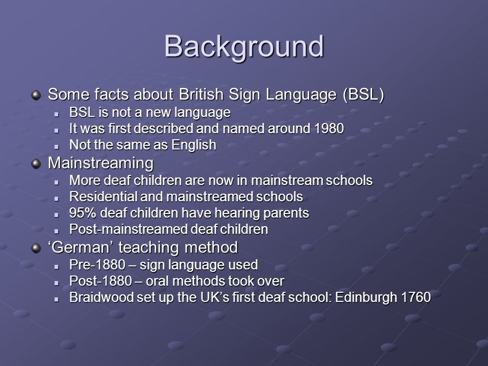 Background Regional Variation Regional variation developed Regional variation developed BSL transmitted horizontally from Deaf children of Deaf families to deaf children from hearing families BSL transmitted horizontally from Deaf children of Deaf families to deaf children from hearing families Will this increase in variation continue now.