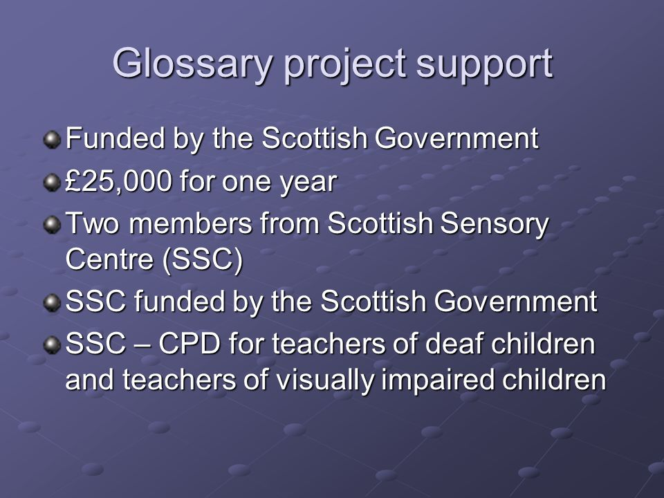 Glossary project support Funded by the Scottish Government £25,000 for one year Two members from Scottish Sensory Centre (SSC) SSC funded by the Scottish Government SSC – CPD for teachers of deaf children and teachers of visually impaired children