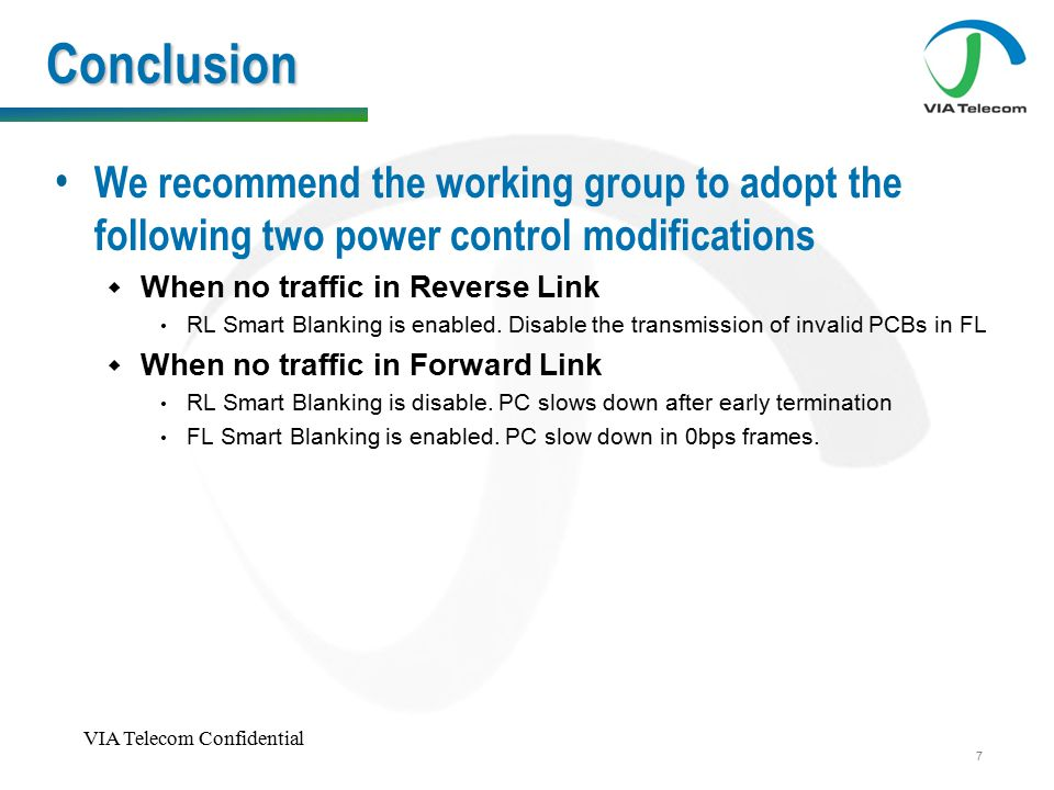 VIA Telecom Confidential 7 Conclusion We recommend the working group to adopt the following two power control modifications  When no traffic in Reverse Link RL Smart Blanking is enabled.