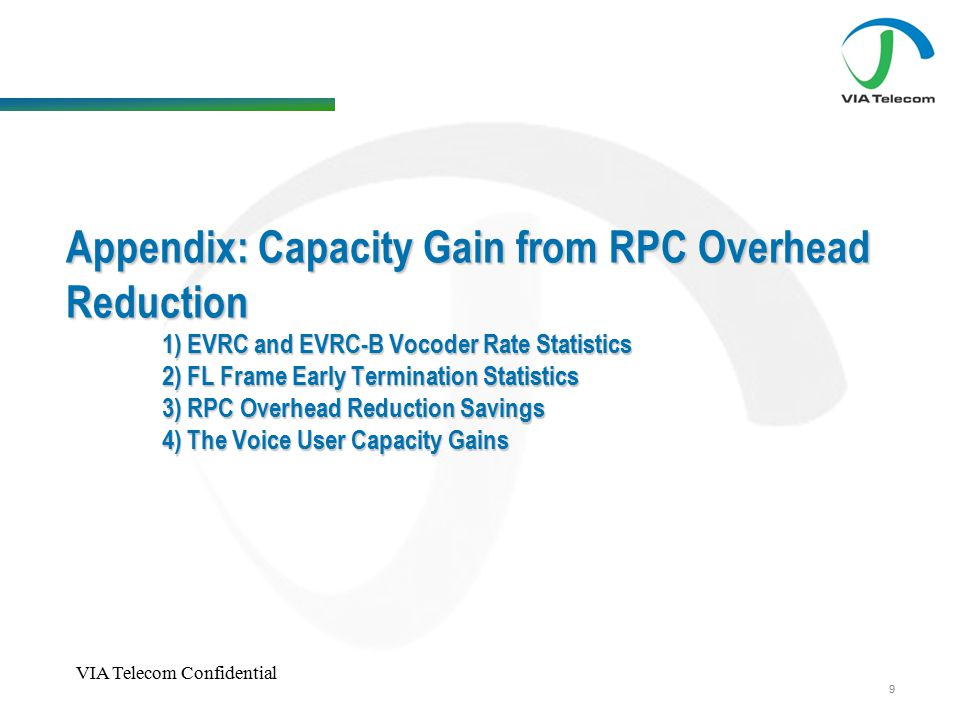 VIA Telecom Confidential 9 Appendix: Capacity Gain from RPC Overhead Reduction 1) EVRC and EVRC-B Vocoder Rate Statistics 2) FL Frame Early Termination Statistics 3) RPC Overhead Reduction Savings 4) The Voice User Capacity Gains
