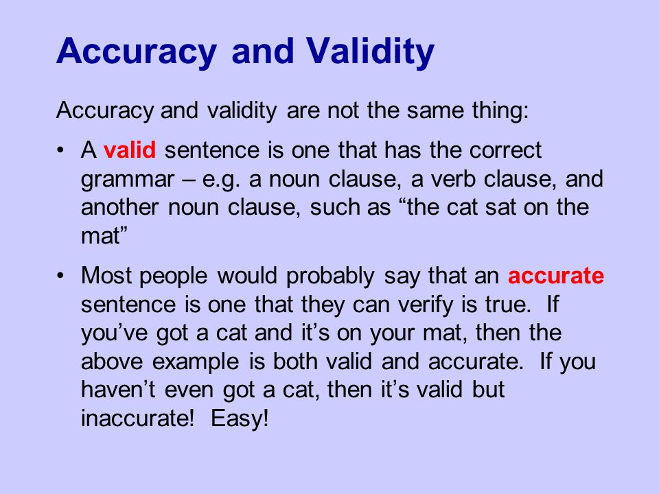Accuracy and Validity Accuracy and validity are not the same thing: A valid sentence is one that has the correct grammar – e.g. a noun clause, a verb